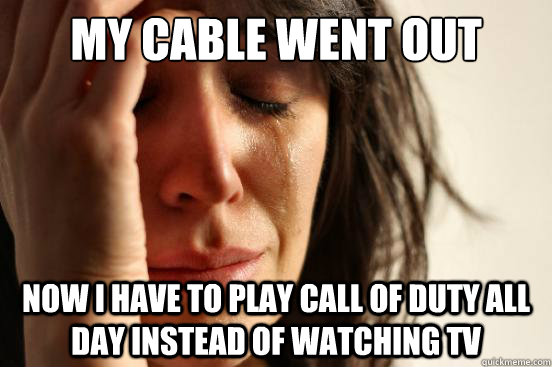 my cable went out now i have to play call of duty all day in - First World Problems