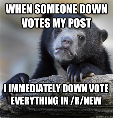 when someone down votes my post i immediately down vote ever - Confession Bear