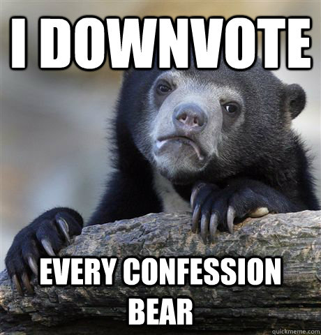 i downvote every confession bear - Confession bear