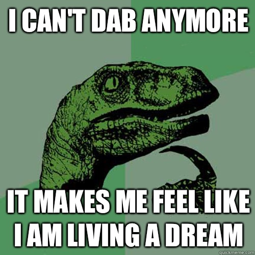 I cant dab anymore It makes me feel like I am living a dream - Philosoraptor
