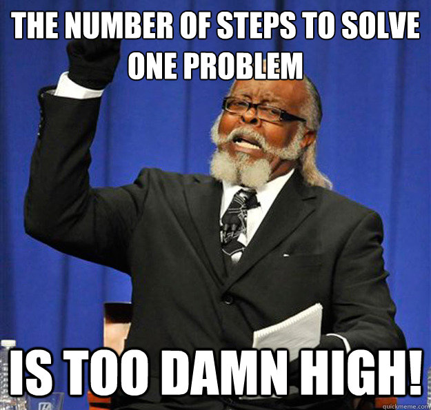 the number of steps to solve one problem is too damn high - is too damn high