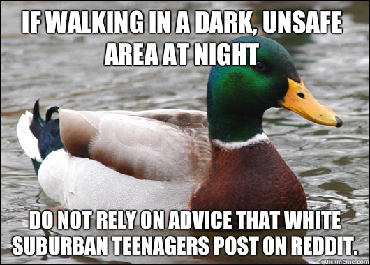 If walking in a dark unsafe area at night Do not rely on adv - Actual Advice Mallard