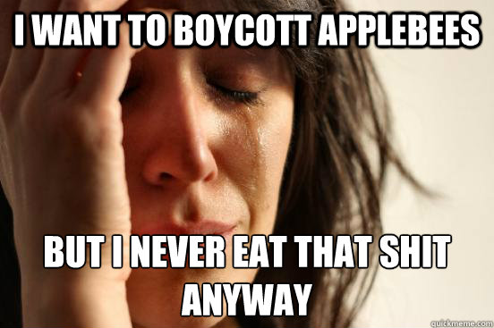 i want to boycott applebees but i never eat that shit anyway - First World Problems