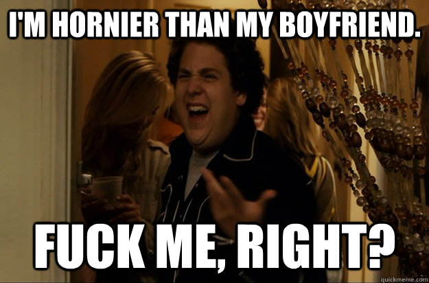 im hornier than my boyfriend fuck me right - Fuck Me, Right