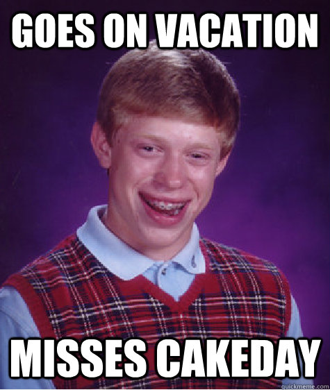 goes on vacation misses cakeday - Bad Luck Brian