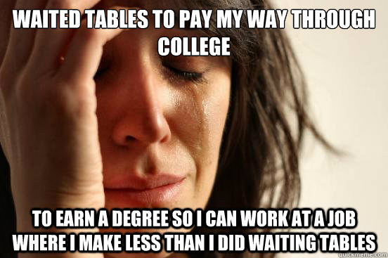 waited tables to pay my way through college to earn a degree - First World Problems