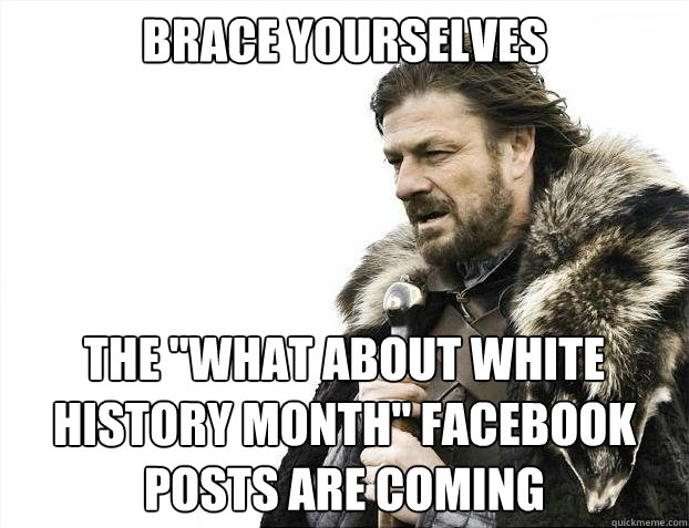 brace yourselves the what about white history month facebo - brace yourselves