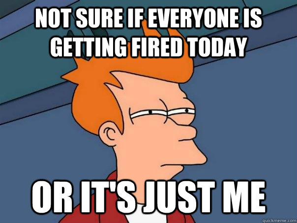 not sure if everyone is getting fired today or its just me - Futurama Fry