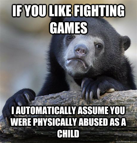 if you like fighting games i automatically assume you were p - Confession Bear