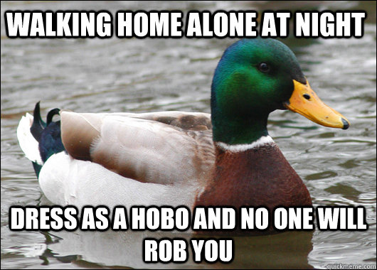 walking home alone at night dress as a hobo and no one will  - Actual Advice Mallard