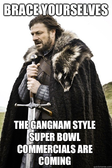 brace yourselves The gangnam style Super Bowl commercials ar - Brace Yourselves!