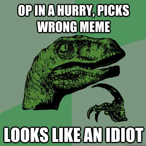 op in a hurry picks wrong meme looks like an idiot - Philosoraptor