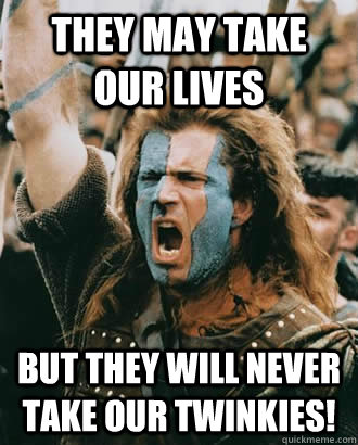 they may take our lives but they will never take our twinkie - Braveheart stuff