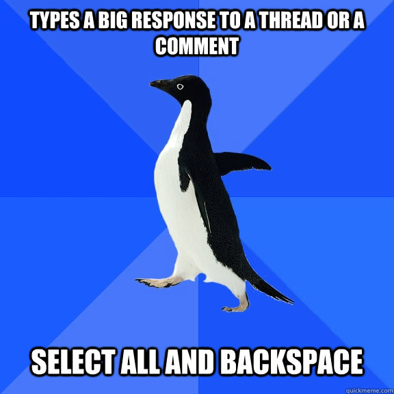types a big response to a thread or a comment select all and - Socially Awkward Penguin