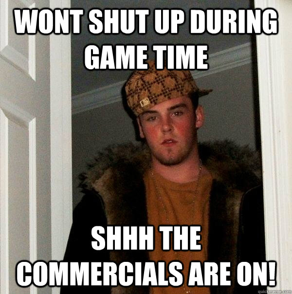 wont shut up during game time shhh the commercials are on - Scumbag Steve
