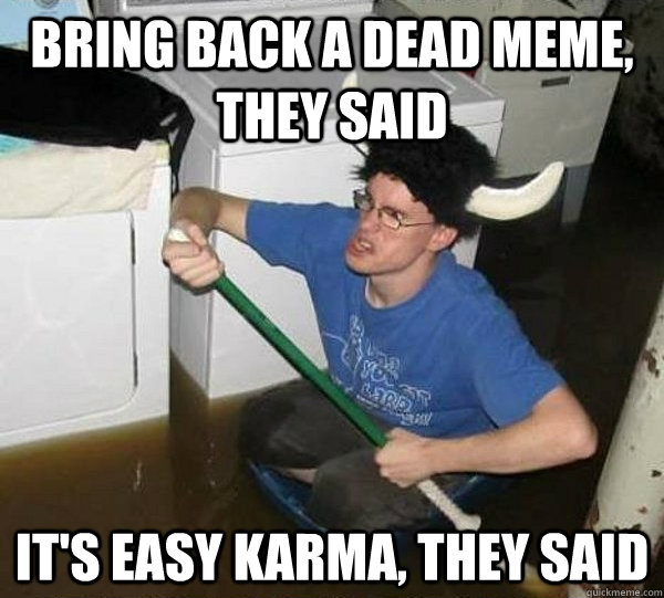 bring back a dead meme they said its easy karma they said - They said