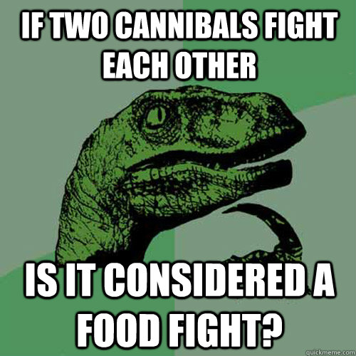 if two cannibals fight each other is it considered a food fi - Philosoraptor