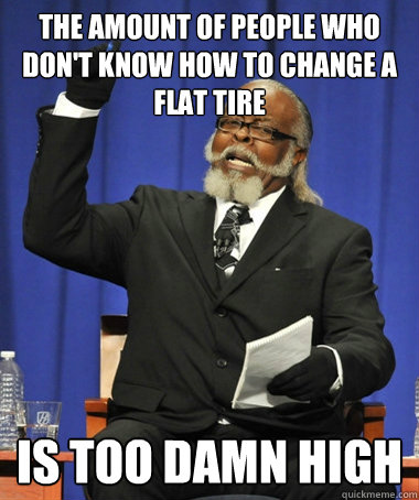 the amount of people who dont know how to change a flat tir - The Rent Is Too Damn High
