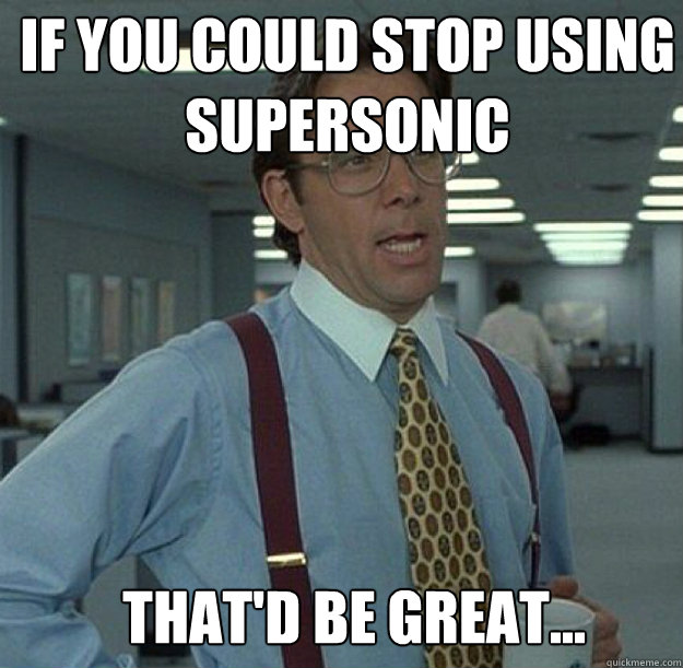 if you could stop using supersonic thatd be great - thatd be great
