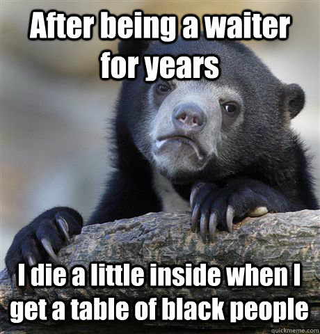 after being a waiter for years i die a little inside when i  - Confession Bear