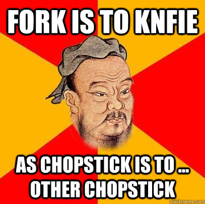 fork is to knfie as chopstick is to other chopstick - Confucious Says