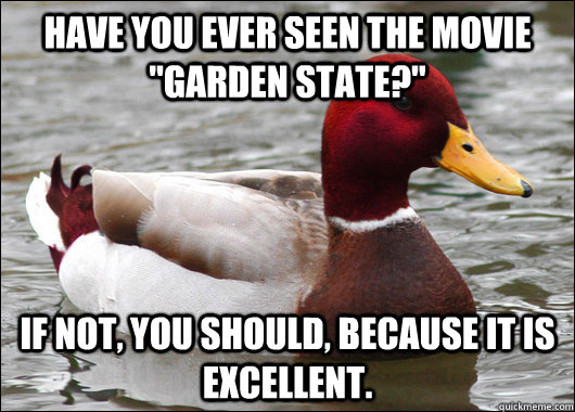 have you ever seen the movie garden state if not you sho - Malicious Advice Mallard