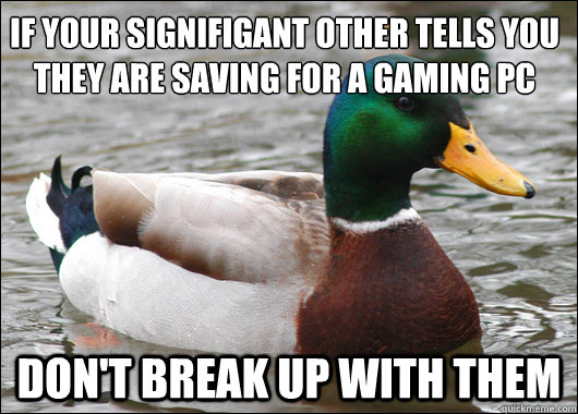 if your signifigant other tells you they are saving for a ga - Actual Advice Mallard