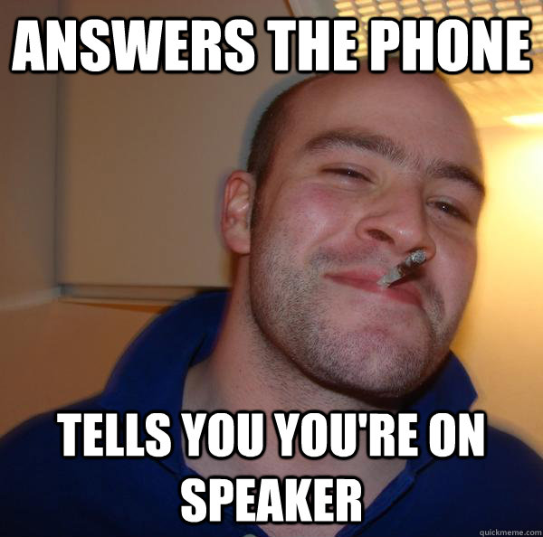 answers the phone tells you youre on speaker - Good Guy Greg