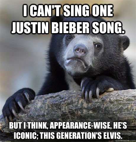 i cant sing one justin bieber song but i think appearance - Confession Bear