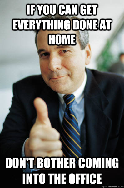 if you can get everything done at home dont bother coming i - Good Guy Boss