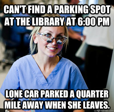 cant find a parking spot at the library at 600 pm lone car - overworked dental student