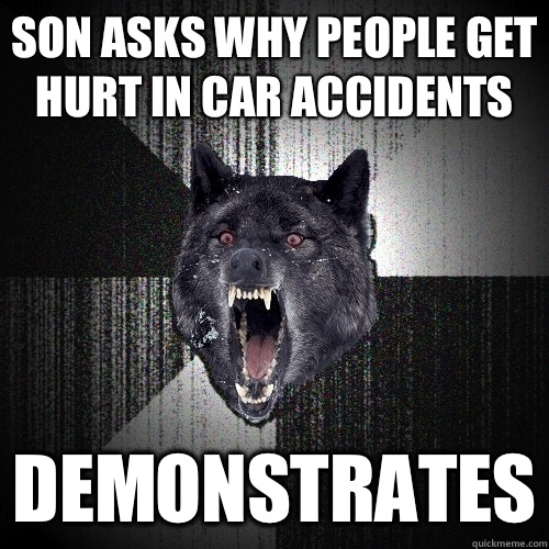 son asks why people get hurt in car accidents Demonstrates - Insanity Wolf