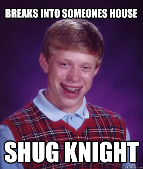 breaks into someones house shug knight - Bad Luck Brian