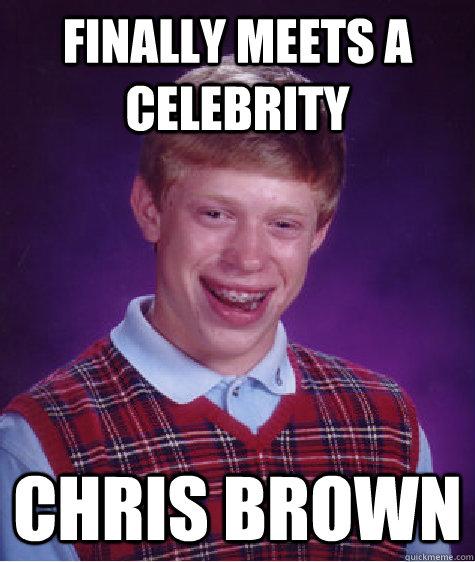 finally meets a celebrity chris brown - Bad Luck Brian