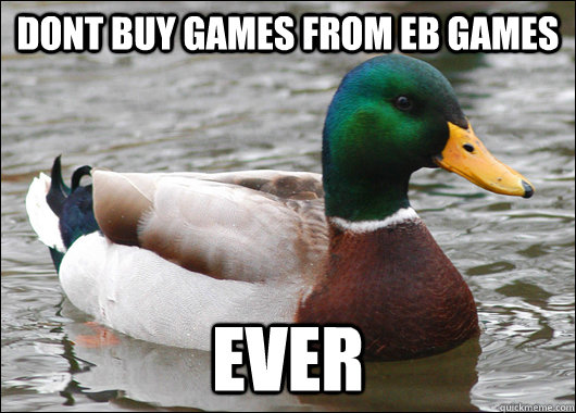 dont buy games from eb games ever - Actual Advice Mallard