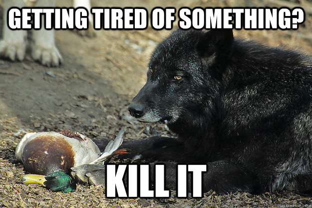 getting tired of something kill it -