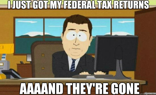 i just got my federal tax returns aaaand theyre gone - aaaand its gone