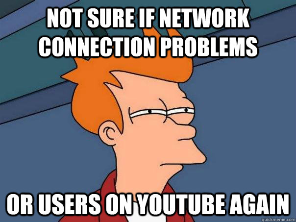 not sure if network connection problems or users on youtube  - Futurama Fry