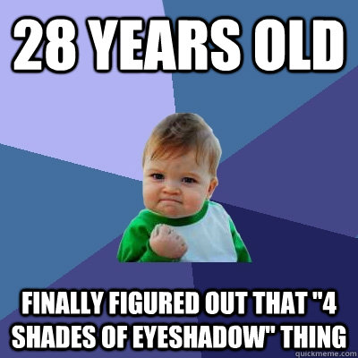 28 years old finally figured out that 4 shades of eyeshadow - Success Kid