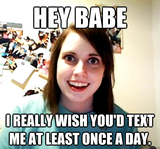 hey babe i really wish youd text me at least once a day - Overly Attached Girlfriend