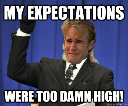 my expectations were too damn high -