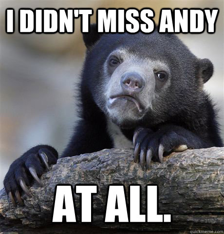 i didnt miss andy at all - Confession Bear