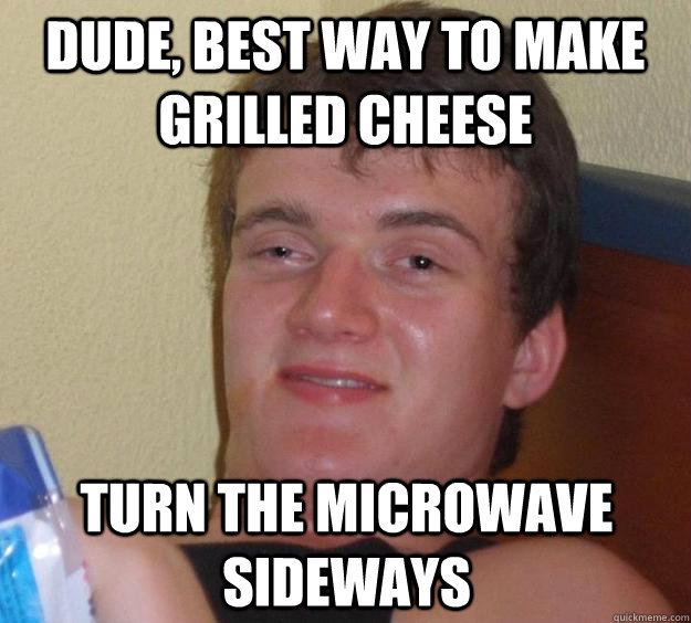 dude best way to make grilled cheese turn the microwave sid - 10 Guy
