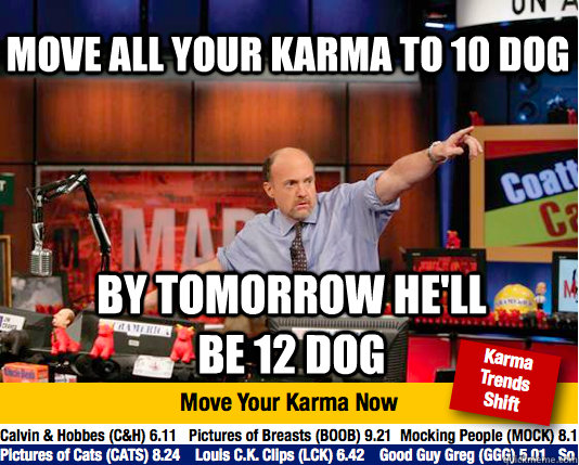 move all your karma to 10 dog by tomorrow hell  - Mad Karma with Jim Cramer