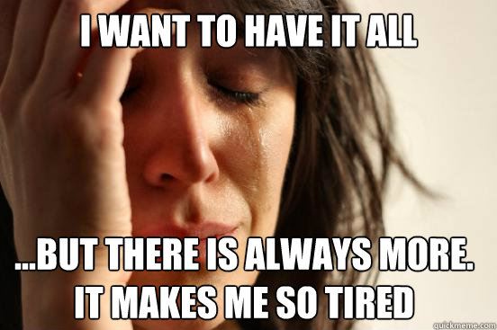 i want to have it all but there is always more it makes  - First World Problems