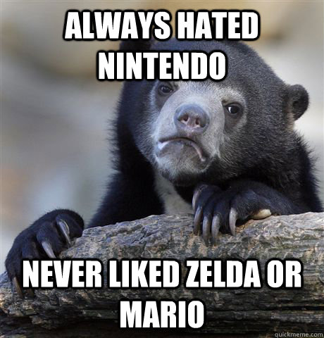 always hated nintendo never liked zelda or mario - Confession Bear
