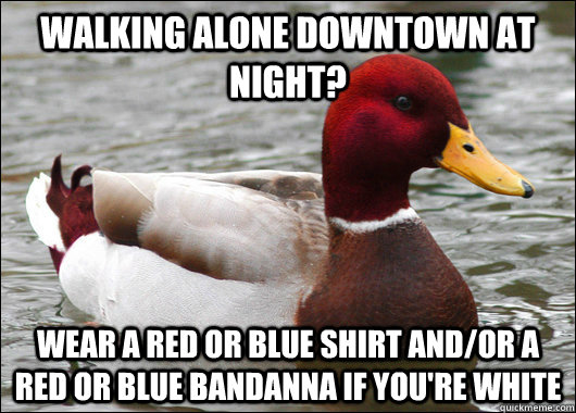 walking alone downtown at night wear a red or blue shirt an - Malicious Advice Mallard