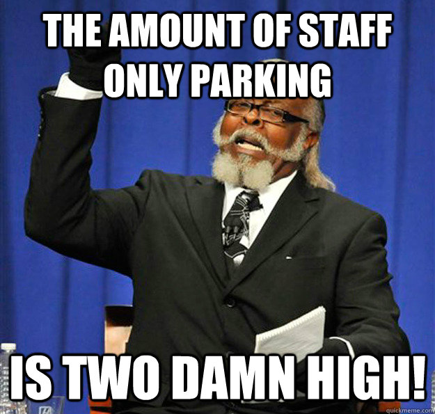 the amount of staff only parking is two damn high - Jimmy McMillan
