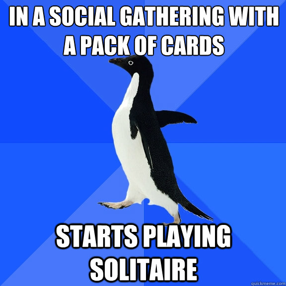 in a social gathering with a pack of cards starts playing so - Socially Awkward Penguin