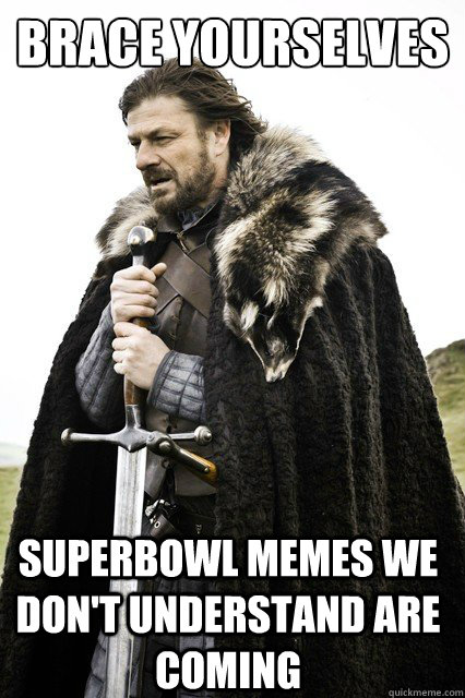 brace yourselves superbowl memes we dont understand are com - Brace Yourselves!